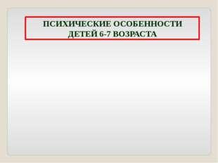 ПСИХИЧЕСКИЕ ОСОБЕННОСТИ ДЕТЕЙ 6-7 ВОЗРАСТА