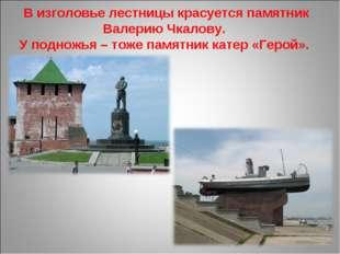В изголовье лестницы красуется памятник Валерию Чкалову. У подножья – тоже п
