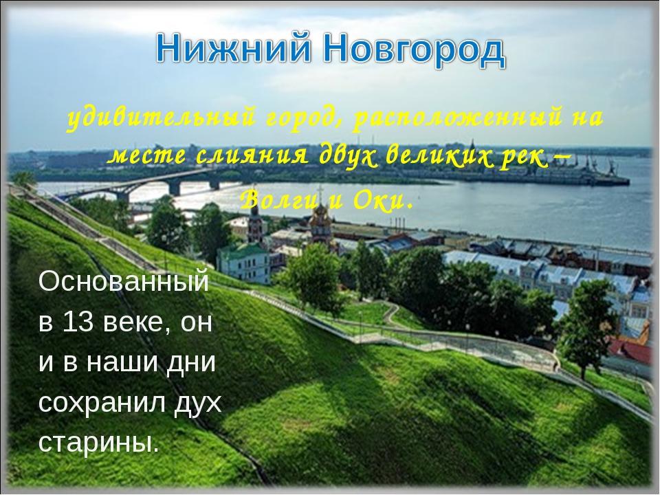 удивительный город, расположенный на месте слияния двух великих рек – Волги...
