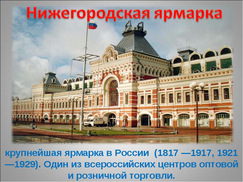 крупнейшая ярмарка в России (1817 —1917, 1921—1929). Один из всероссийских це...