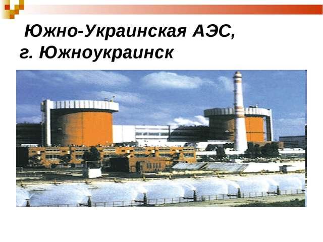 Южно-Украинская АЭС, г. Южноукраинск
