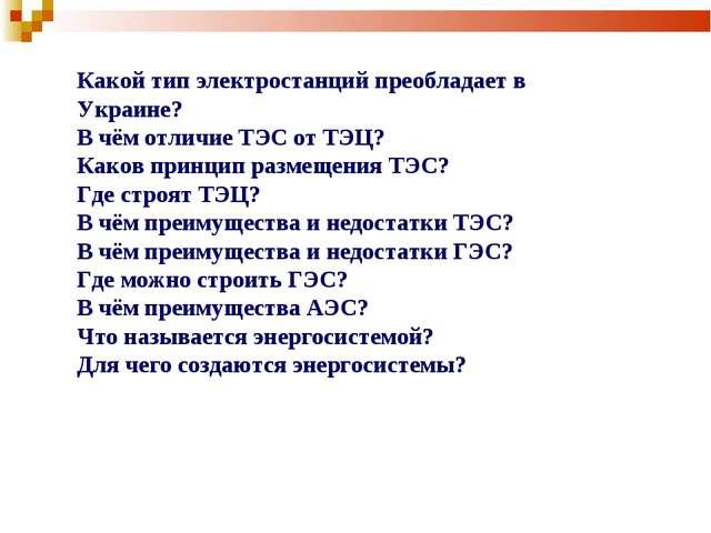 Какой тип электростанций преобладает в Украине? В чём отличие ТЭС от ТЭЦ? Как...