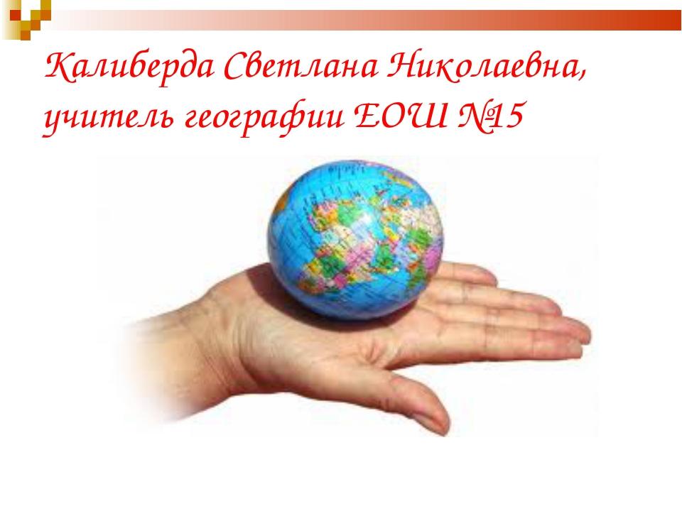 Калиберда Светлана Николаевна, учитель географии ЕОШ №15