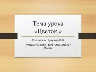 Тема урока «Цветок.» Составитель :Криулина И.В. Учитель биологии ГБОУ СОШ №10