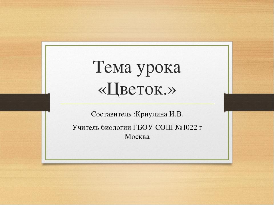 Тема урока «Цветок.» Составитель :Криулина И.В. Учитель биологии ГБОУ СОШ №10...