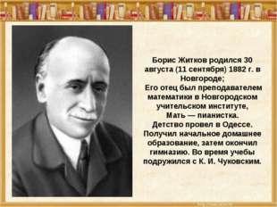 Борис Житков родился 30 августа (11 сентября) 1882 г. в Новгороде; Его отец б