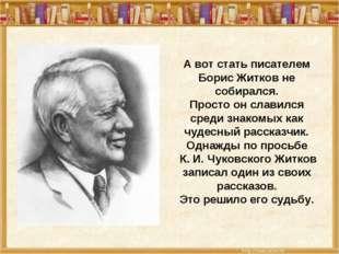 А вот стать писателем Борис Житков не собирался. Просто он славился среди зн