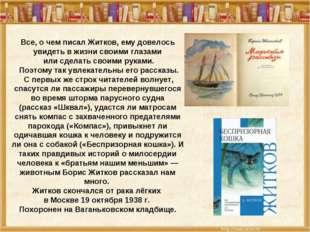 Все, о чем писал Житков, ему довелось увидеть в жизни своими глазами или сдел