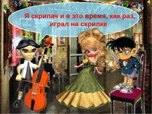 Я скрипач и в это время, как раз, играл на скрипке