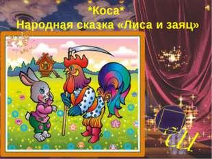 *Коса* Народная сказка «Лиса и заяц»