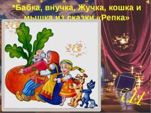 *Бабка, внучка, Жучка, кошка и мышка из сказки «Репка»