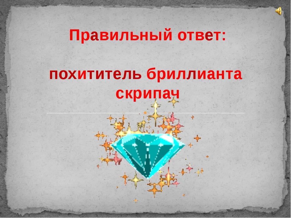 Правильный ответ: похититель бриллианта скрипач