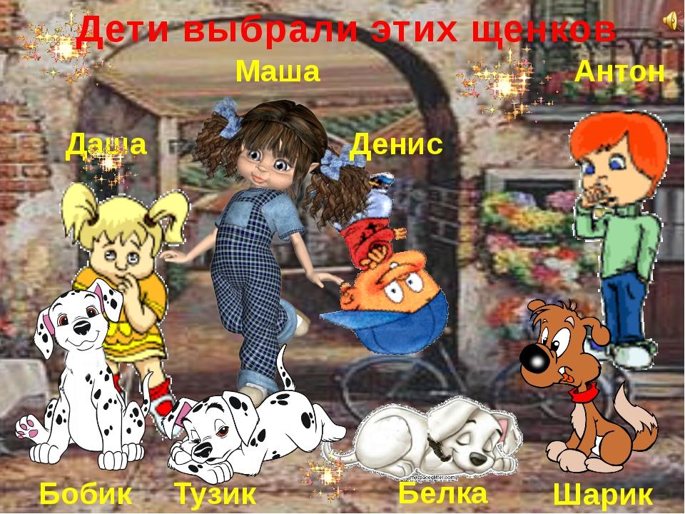 Маша Антон Даша Денис Дети выбрали этих щенков Бобик Белка Тузик Шарик