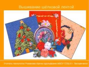 Вышивание шёлковой лентой Учитель технологии Романова Ирина Адольфовна МБОУ С