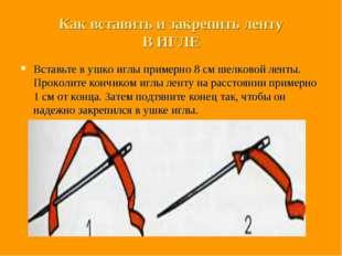 Как вставить и закрепить ленту В ИГЛЕ Вставьте в ушко иглы примерно 8 см шелк
