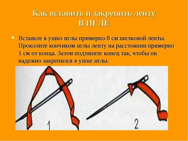 Как вставить и закрепить ленту В ИГЛЕ Вставьте в ушко иглы примерно 8 см шелк...