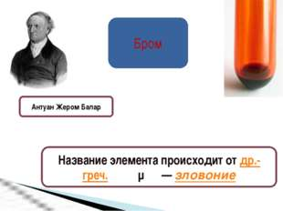 Бром Антуан Жером Балар Название элемента происходит от др.-греч. βρῶμος— зл