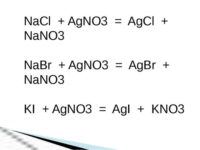 NaCl + AgNO3 = AgCl + NaNO3 NaBr + AgNO3 = AgBr + NaNO3 KI + AgNO3 = AgI + KNO3