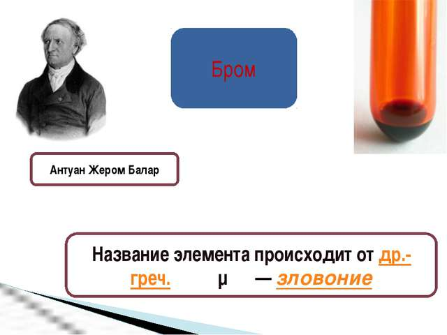 Бром Антуан Жером Балар Название элемента происходит от др.-греч. βρῶμος— зл...