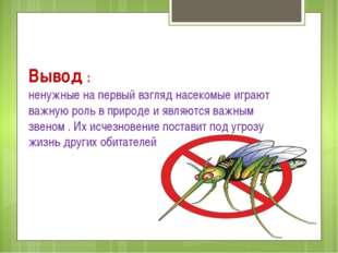 Вывод : ненужные на первый взгляд насекомые играют важную роль в природе и яв