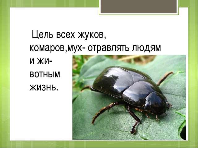 Цель всех жуков, комаров,мух- отравлять людям и жи- вотным жизнь.
