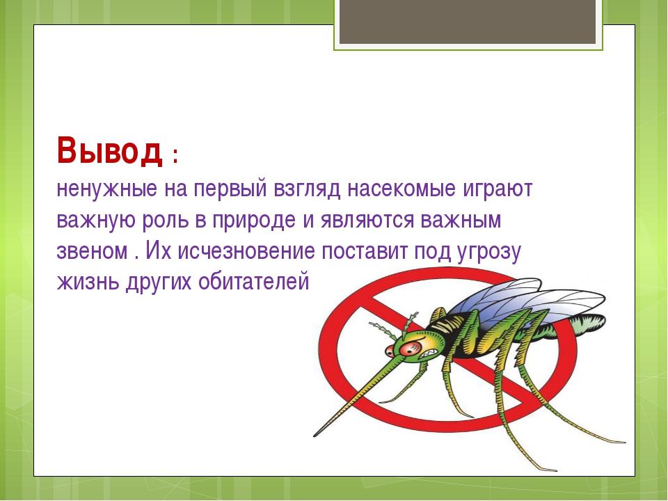 Вывод : ненужные на первый взгляд насекомые играют важную роль в природе и яв...