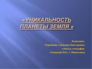 Выполнил: Чернякова Снежанна Викторовна, учитель географии «Гимназия №6», г.