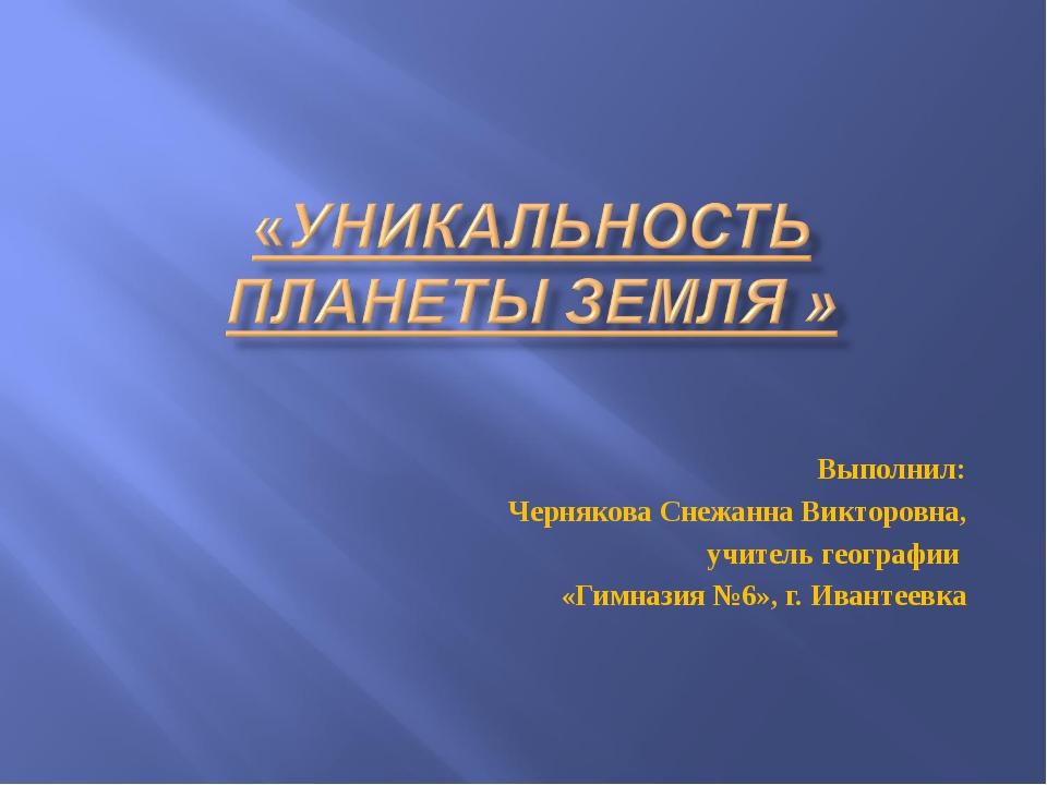 Выполнил: Чернякова Снежанна Викторовна, учитель географии «Гимназия №6», г....