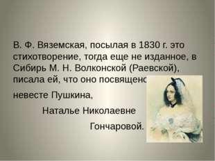 В. Ф. Вяземская, посылая в 1830 г. это стихотворение, тогда еще не изданное,