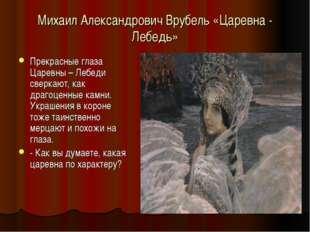 Михаил Александрович Врубель «Царевна - Лебедь» Прекрасные глаза Царевны – Ле
