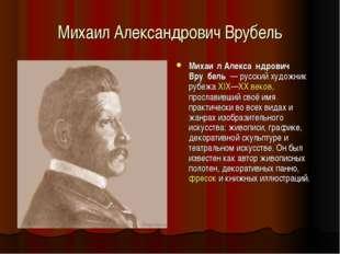 Михаил Александрович Врубель Михаи́л Алекса́ндрович Вру́бель — русский художн