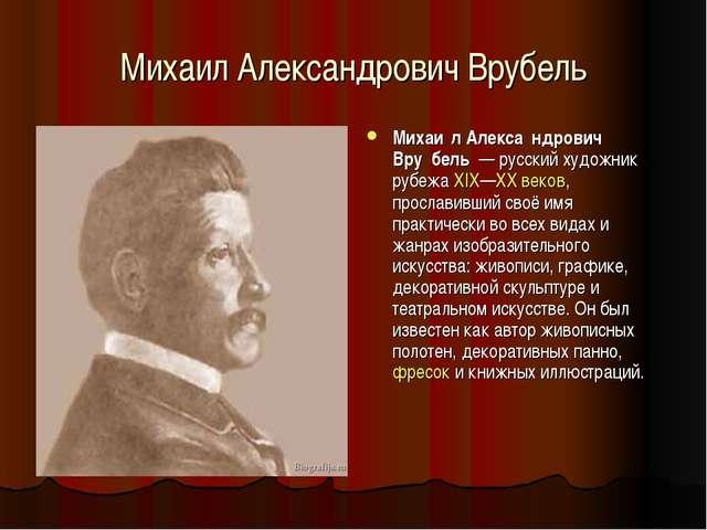 Михаил Александрович Врубель Михаи́л Алекса́ндрович Вру́бель — русский художн...