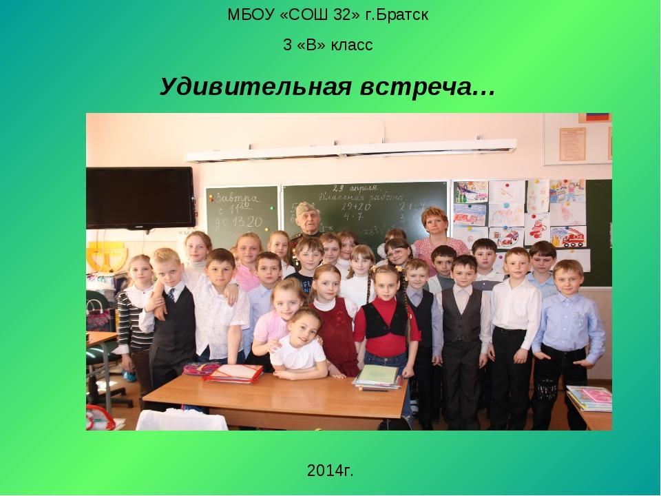 МБОУ «СОШ 32» г.Братск 3 «В» класс Удивительная встреча… 2014г.