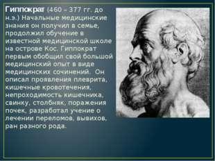 Гиппократ (460 – 377 гг. до н.э.) Начальные медицинские знания он получил в с