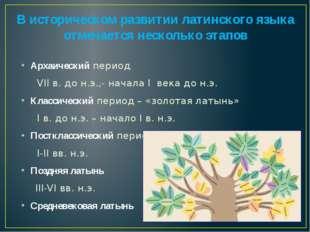 В историческом развитии латинского языка отмечается несколько этапов Архаичес