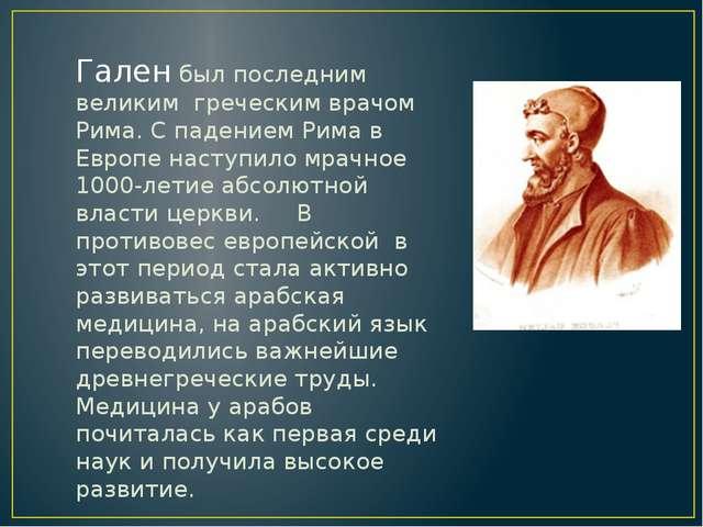 Гален был последним великим греческим врачом Рима. С падением Рима в Европе н...