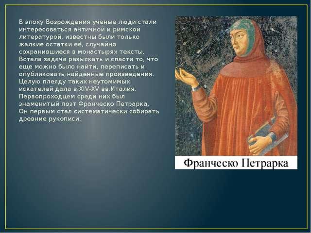 В эпоху Возрождения ученые люди стали интересоваться античной и римской литер...