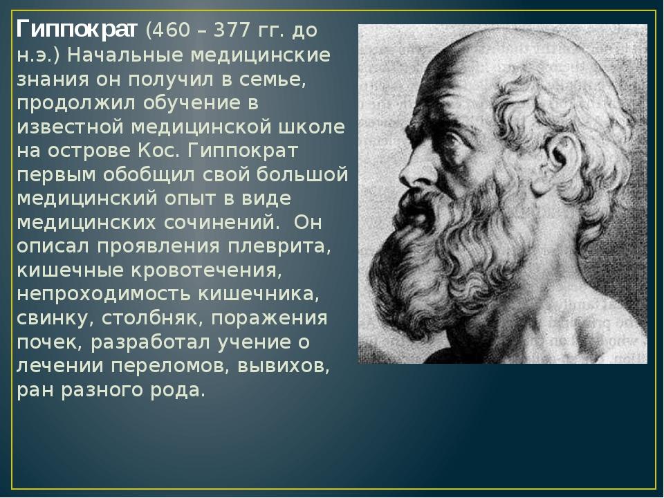 Гиппократ (460 – 377 гг. до н.э.) Начальные медицинские знания он получил в с...