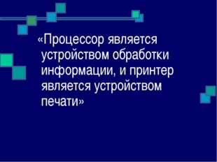 «Процессор является устройством обработки информации, и принтер является уст
