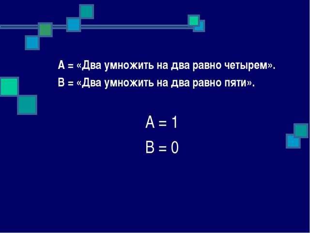 А = «Два умножить на два равно четырем». В = «Два умножить на два равно пяти...