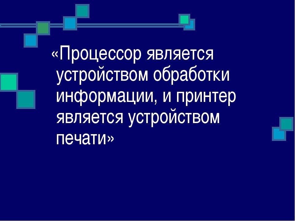 «Процессор является устройством обработки информации, и принтер является уст...