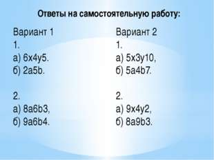 Вариант 1 1. а) 6x4y5. б) 2a5b. 2. а)8a6b3, б) 9a6b4. Вариант 2 1. а) 5x3y10