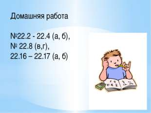 Домашняя работа №22.2 - 22.4 (а, б), № 22.8 (в,г), 22.16 – 22.17 (а, б)