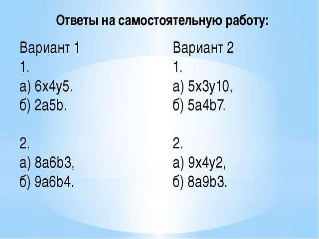 Вариант 1 1. а) 6x4y5. б) 2a5b. 2. а)8a6b3, б) 9a6b4. Вариант 2 1. а) 5x3y10...