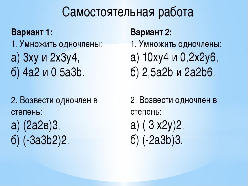 Вариант 1: 1. Умножить одночлены: а) 3ху и 2х3у4, б) 4а2и 0,5а3b. 2. Возвест...