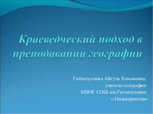 Гатиятуллина Айгуль Хамзиевна, учитель географии МБОУ СОШ им.Гиззатуллина с.Н