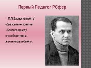 Первый Педагог РСфср П.П.Блонский ввёл в образование понятие «Баланса между