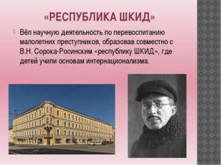«РЕСПУБЛИКА ШКИД» Вёл научную деятельность по перевоспитанию малолетних прест