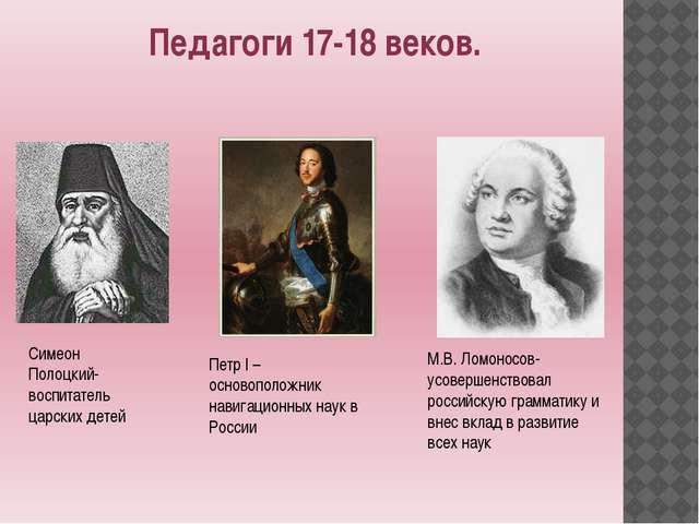 Педагоги 17-18 веков. Симеон Полоцкий- воспитатель царских детей Петр I – осн...