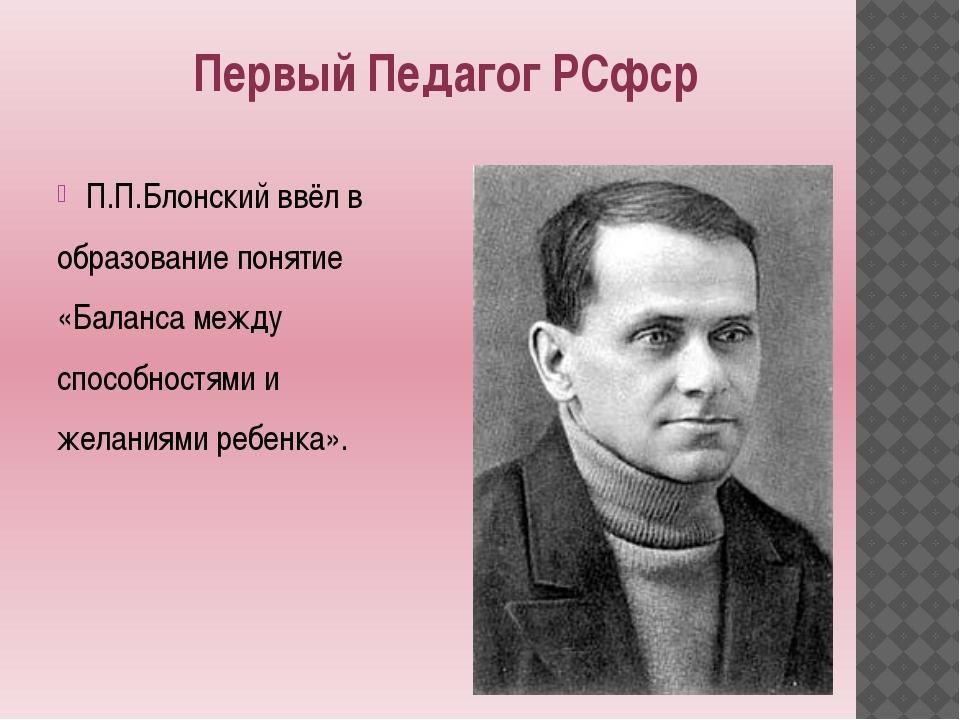 Первый Педагог РСфср П.П.Блонский ввёл в образование понятие «Баланса между...